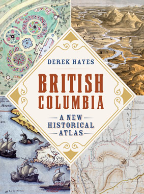 British Columbia A New Historical Atlas by Derek Hayes